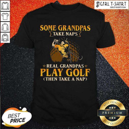 Nice Some Grandpas Take Naps Real Grandpas Play Golf Then Take A Nap Shirt
