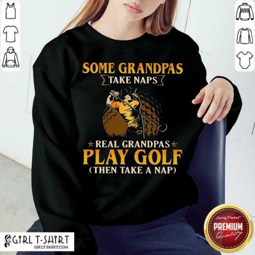 Some Grandpas Take Naps Real Grandpas Play Golf Then Take A Nap Sweatshirt