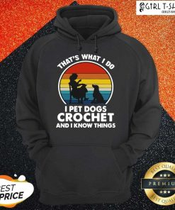 Thats What I Do I Pet Dogs Crochet And I Know Things Vintage Hoodie