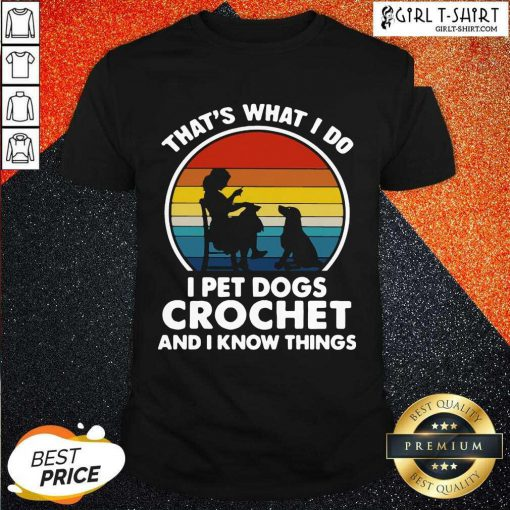 Thats What I Do I Pet Dogs Crochet And I Know Things Vintage Shirt
