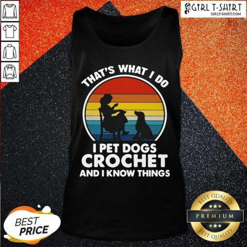 Thats What I Do I Pet Dogs Crochet And I Know Things Vintage Tank Top