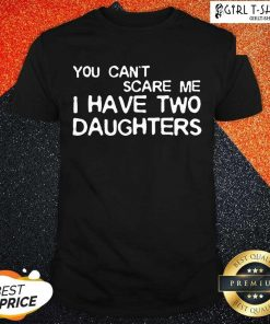 You Cant Scare Me I Have Two Daughters Shirt