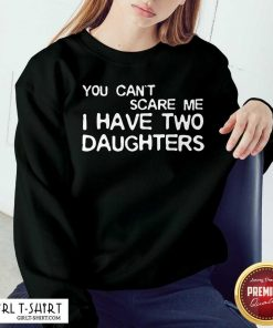 You Cant Scare Me I Have Two Daughters Sweatshirt
