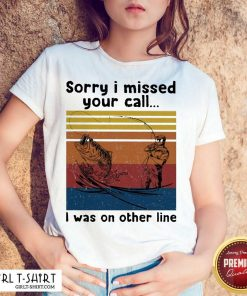 Fishing Sorry I Missed Your Call I Was On The Line Vintage Shirt-Design By Girltshirt.com
