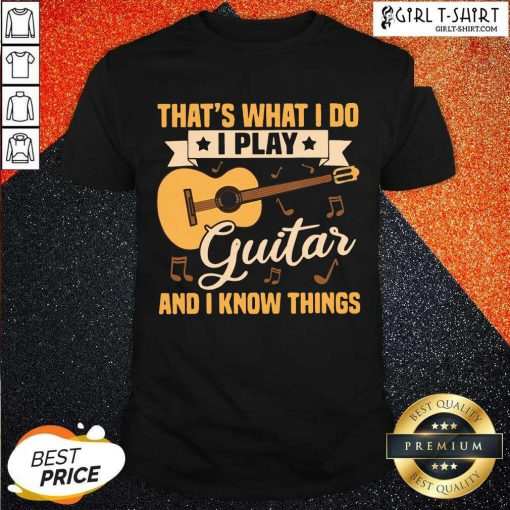 Thats What I Do I Play Guitars And I Know Things Shirt