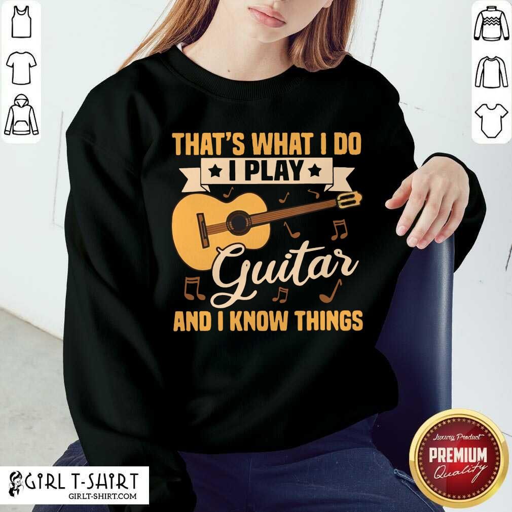 Thats What I Do I Play Guitars And I Know Things Sweatshirt