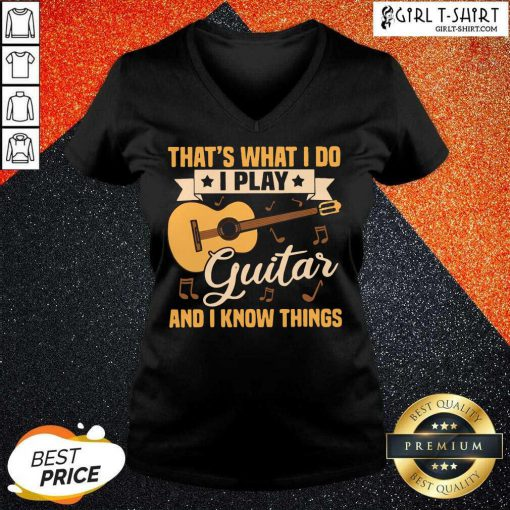 Thats What I Do I Play Guitars And I Know Things V-neck