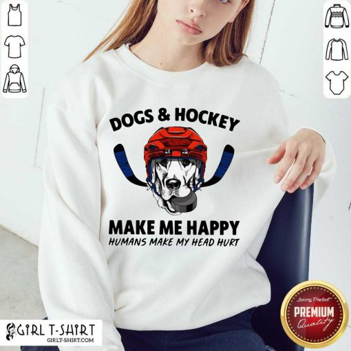 Dogs And Hockey Make Me Happy Humans Make My Head Hurt Sweatshirt