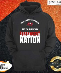 I May Live In Your State But Im Always In Tampa Bay Buccaneers Nation Hoodie
