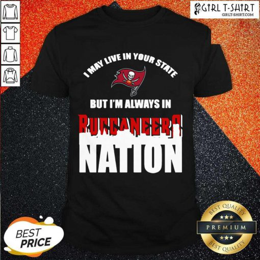 I May Live In Your State But Im Always In Tampa Bay Buccaneers Nation Shirt