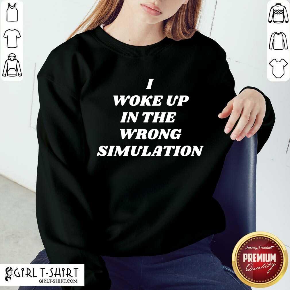 I Woke Up In The Wrong Simulation Sweatshirt - Design By Girltshirt.com