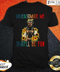 Underestimate Me That Will Be Fun Rottweiler Dog Sunflower Shirt-Design By Girltshirt.com