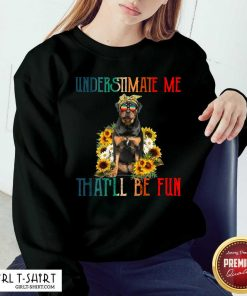 Underestimate Me That Will Be Fun Rottweiler Dog Sunflower Sweatshirt-Design By Girltshirt.com