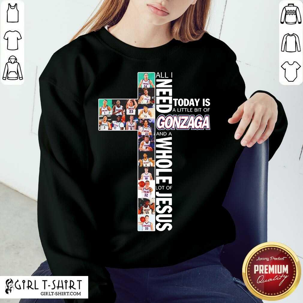 All I Need Today Is A Little Bit Of Gonzaga Bulldogs And A Whole Lot Of Jesus Sweatshirt-Design By Girltshirt.com