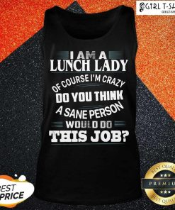 I Am A Lunch Lady Of Course Im Crazy Do You Think A Sane Person Would Do This Job Tank Top- Design By Girltshirt.com