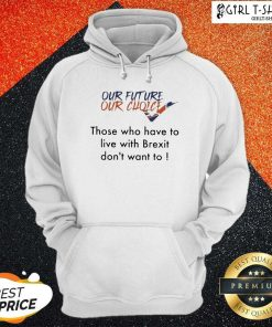 Our Future Our Choice Those Who Have To Live With Brexit Dont Want To Hoodie- Design By Girltshirt.com