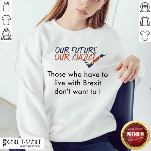 Our Future Our Choice Those Who Have To Live With Brexit Dont Want To Sweatshirt - Design By Girltshirt.com