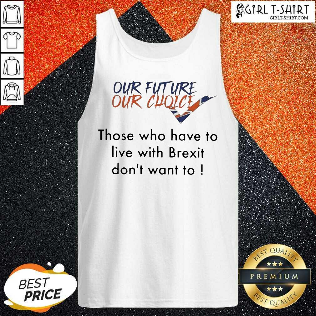 Our Future Our Choice Those Who Have To Live With Brexit Dont Want To Tank Top - Design By Girltshirt.com