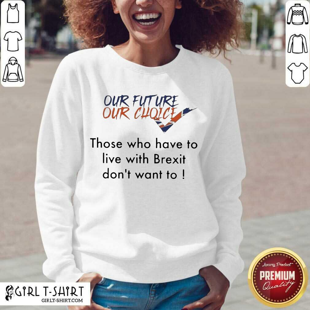 Our Future Our Choice Those Who Have To Live With Brexit Dont Want To V-neck- Design By Girltshirt.com