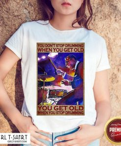 You Don't Stop Drumming When You Get Old You Get Old When You Stop Drumming Shirt