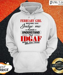 February Girl Before You Judge Me Please Understand That Idgaf What You Think Hoodie