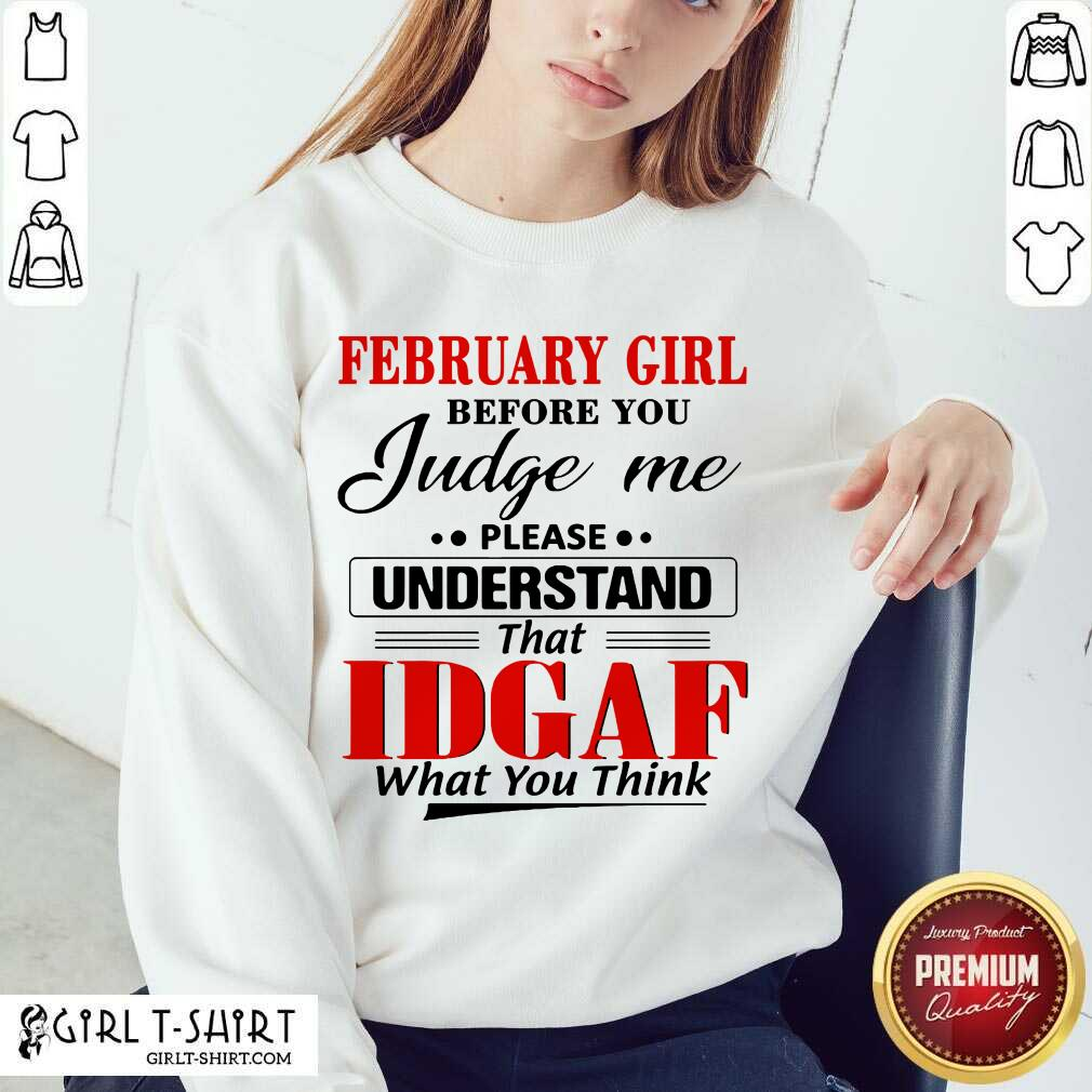February Girl Before You Judge Me Please Understand That Idgaf What You Think Sweatshirt