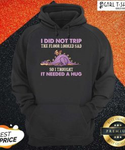 Dragon I Did Not Trip The Floor Looked Sad So I Thought It Needed A Hug Hoodie