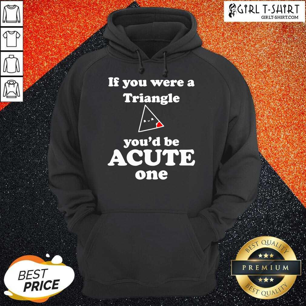 Math Beat Valentines Day If You Were A Triangle You'd Be Acute One Hoodie - Design By Girltshirt.com