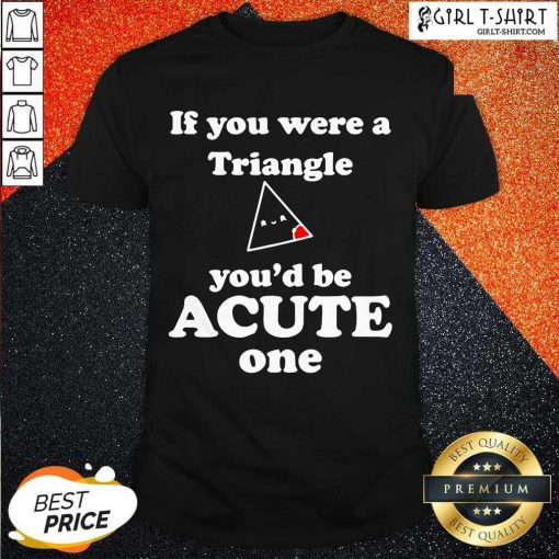 Math Beat Valentines Day If You Were A Triangle You'd Be Acute One Shirt - Design By Girltshirt.com