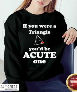 Math Beat Valentines Day If You Were A Triangle You'd Be Acute One Sweatshirt- Design By Girltshirt.com