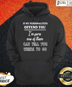 If My Personalities Offend You Im Sure One Of Them Can Tell You Where To Go Hoodie
