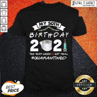 My 50th Birthday 2021 The Year When Got Real Quarantined Shirt