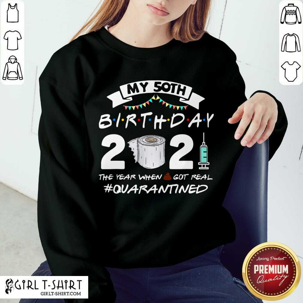 My 50th Birthday 2021 The Year When Got Real Quarantined Sweatshirt