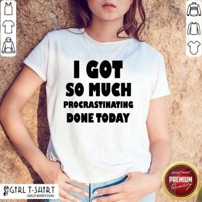 Excited I Got So Much Procrastinating Done Today Shirt