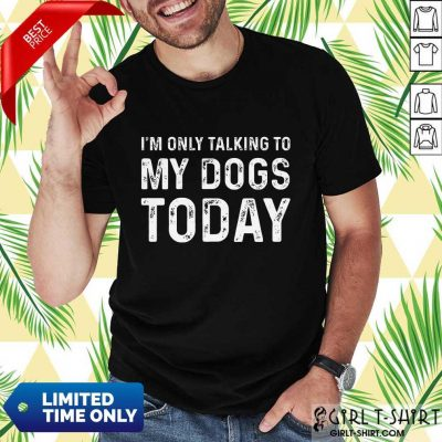 Positive Im Only Talking To My Dogs Today Shirt