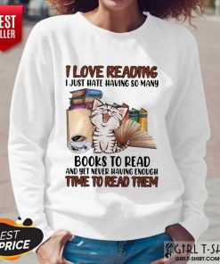 Good I Love Reading Books To Read And Yet Never Having Enough Time To Read Them Cat Long-Sleeved