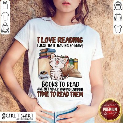 Good I Love Reading Books To Read And Yet Never Having Enough Time To Read Them Cat Shirt