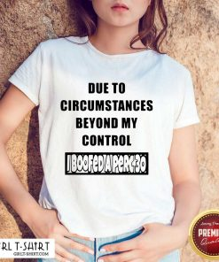 Funny Due To Circumstances Beyond My Control Shirt