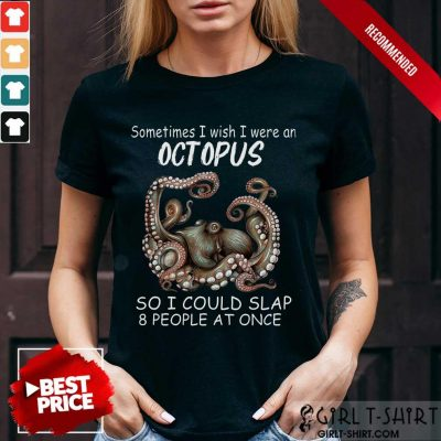 Funny Sometimes I Wish I Were An octopus So I Could Slap 8 People At Once Shirt