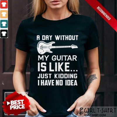 Good A Day Without My Guitar Is Like Just Kidding I Have No Idea Shirt