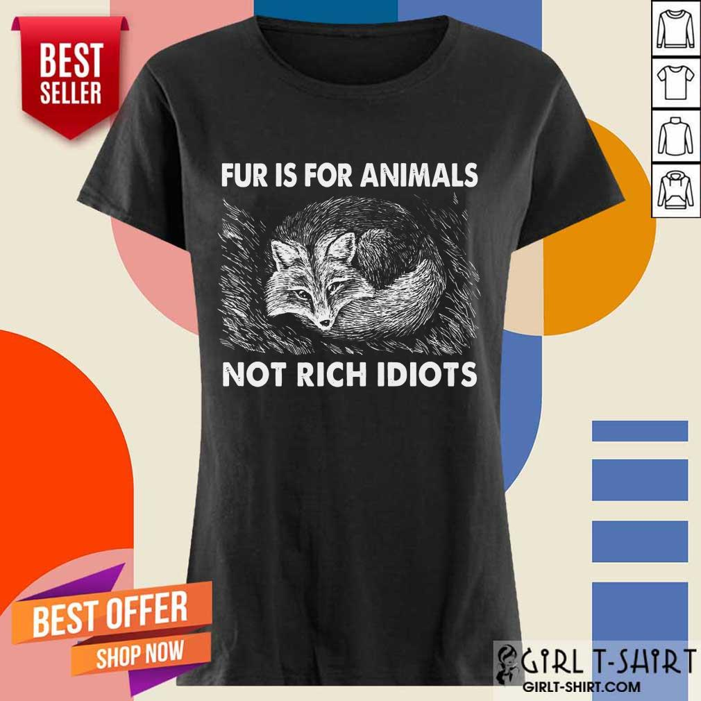 Good Fox Fur Is For Animals Not Rich Idiots Ladies Tee
