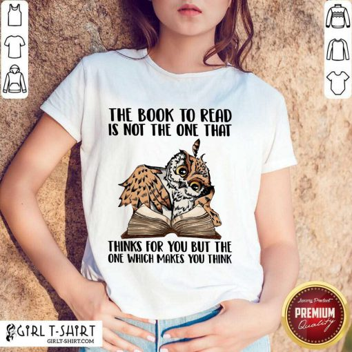 Good Owl The Book To Read Is Not The One That Thing For You But The One Which Makes You Think Shirt