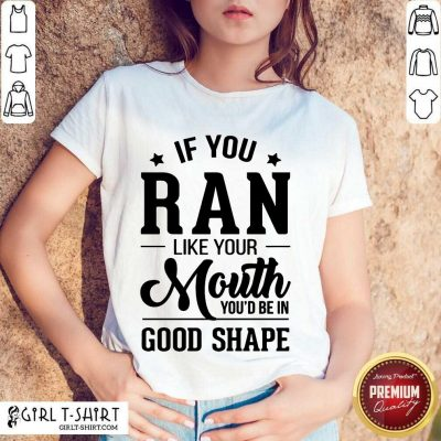 Happy If You Ran Like Your Mouth Youd Be In Good Shape Shirt