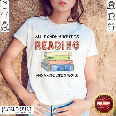 Hot All I Care About Is Reading And Maybe Like 3 People Book Shirt