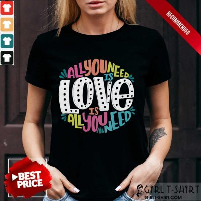 Hot All You Need Is Love Is All You Need Shirt