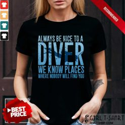 Hot Always Be Nice To A Diver We Know Places Where Nobody Will Find Shirt