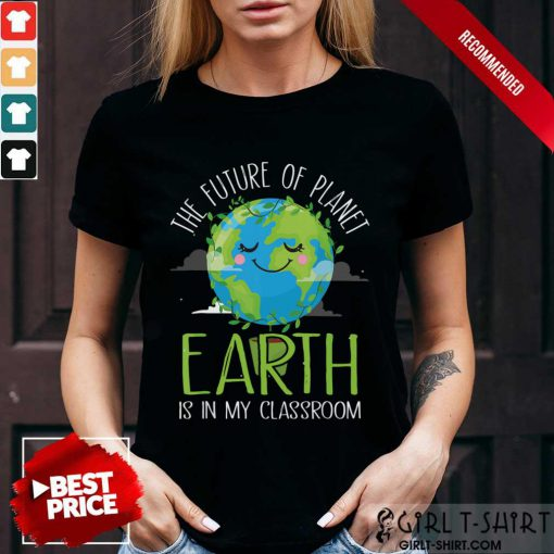 Hot The Future Of Planet Earth Is In My Classroom Shirt