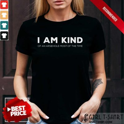 I Am Kind Of An Arsehole Most Of The Time Shirt