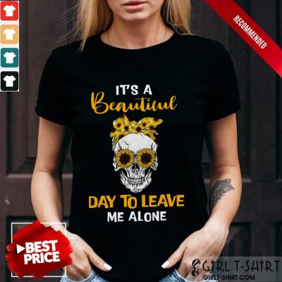Its A Beautiful Day To Leave Me Alone Skull Shirt