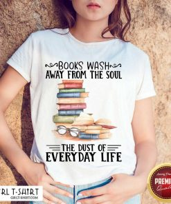 Nice Books Wash Away From The Soul The Dust Of Everyday Life Shirt